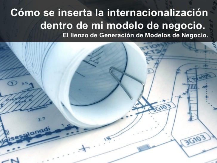 Cómo se inserta la internacionalización    dentro de mi modelo de negocio.          El lienzo de Generación de Modelos de ...