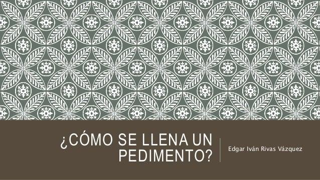 ¿CÓMO SE LLENA UN PEDIMENTO? Edgar Iván Rivas Vázquez