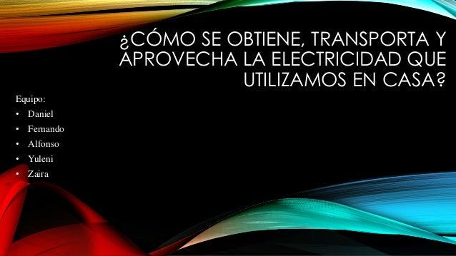 ¿CÓMO SE OBTIENE, TRANSPORTA Y APROVECHA LA ELECTRICIDAD QUE UTILIZAMOS EN CASA? Equipo: • Daniel • Fernando • Alfonso • Y...