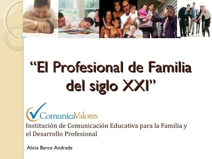 """"""" El Profesional de Familia del siglo XXI"""" Institución de Comunicación Educativa para la Familia y el Desarrollo Profesion..."""