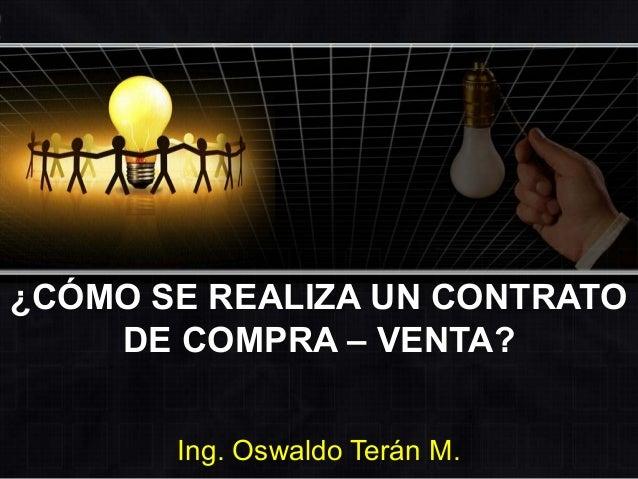 ¿CÓMO SE REALIZA UN CONTRATO DE COMPRA – VENTA? Ing. Oswaldo Terán M.