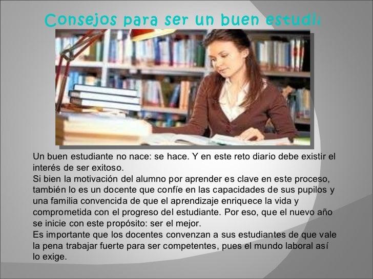 Consejos para ser un buen estudiante   Un buen estudiante no nace: se hace. Y en este reto diario debe existir el interés ...