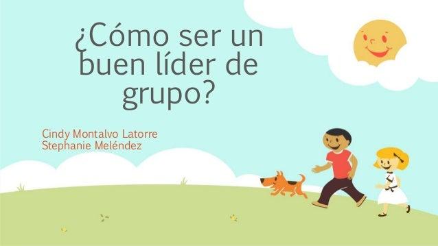 ¿Cómo ser un buen líder de grupo? Cindy Montalvo Latorre Stephanie Meléndez