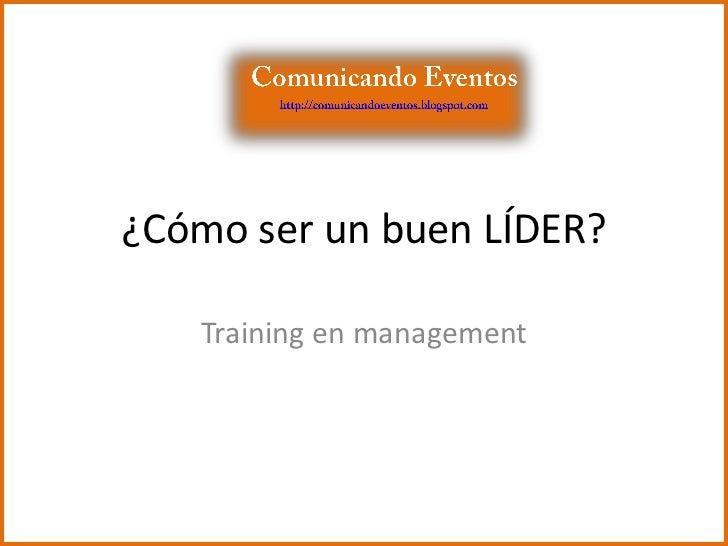 ¿Cómo ser un buen LÍDER?<br />Training en management<br />Comunicando Eventos<br />http://comunicandoeventos.blogspot.com<...