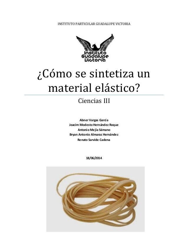INSTITUTO PARTICULAR GUADALUPE VICTORIA ¿Cómo se sintetiza un material elástico? Ciencias III Abner Vargas García Joacim M...