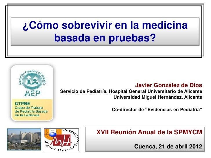 ¿Cómo sobrevivir en la medicina    basada en pruebas?                                         Javier González de Dios     ...