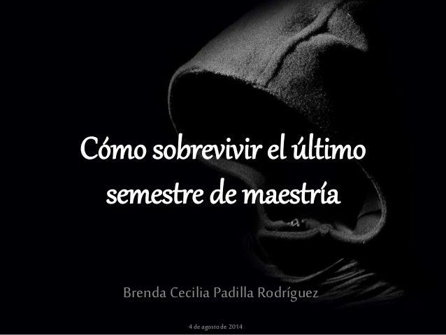 Cómo sobrevivir el último semestre de maestría Brenda Cecilia Padilla Rodríguez 4de agostode2014