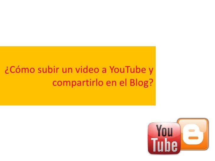 ¿Cómo subir un video a YouTube y         compartirlo en el Blog?