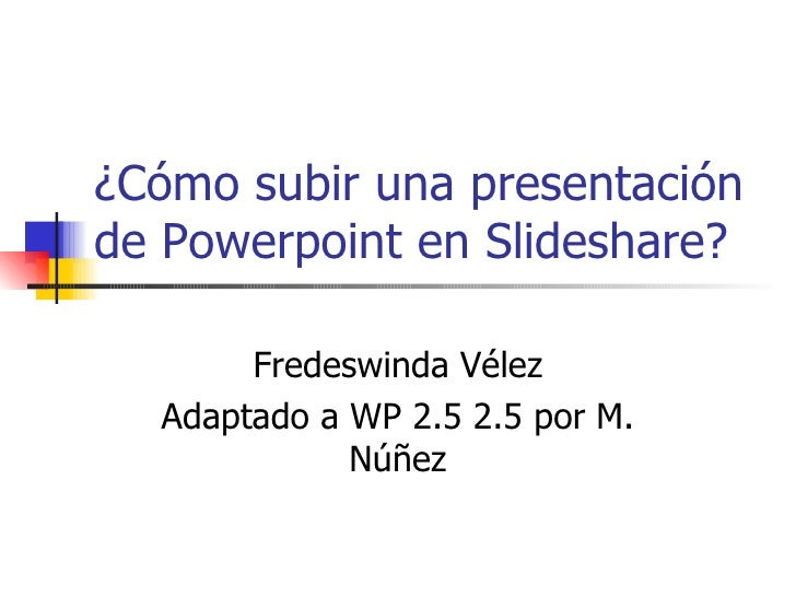¿Cómo subir una presentación de Powerpoint en Slideshare? Fredeswinda Vélez Adaptado a WP 2.5 2.5 por M. Núñez