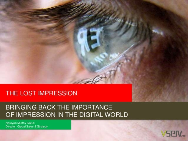 THE LOST IMPRESSION BRINGING BACK THE IMPORTANCE OF IMPRESSION IN THE DIGITAL WORLD Narayan Murthy Ivaturi Director, Globa...