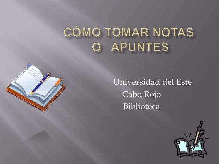 cómo tomar notas o   apuntes<br />Universidad del Este<br />Cabo Rojo<br />Biblioteca<br />