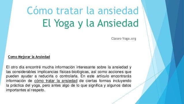 Cómo tratar la ansiedad El Yoga y la Ansiedad Clases-Yoga.org  Como Mejorar la Ansiedad  El otro día encontré mucha inform...