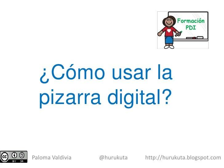 ¿Cómo usar la   pizarra digital?  Paloma Valdivia   @hurukuta   http://hurukuta.blogspot.com