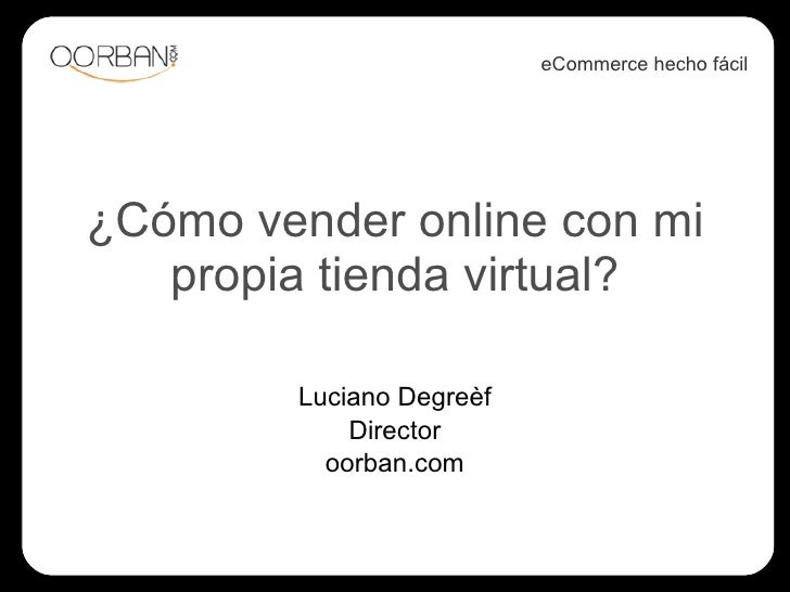 ¿Cómo vender online con mi propia tienda virtual? Luciano Degreèf Director oorban.com eCommerce hecho fácil