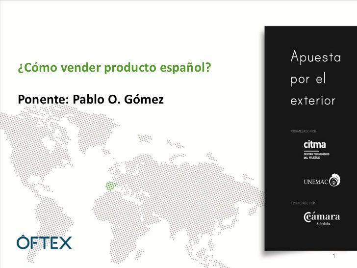 ¿Cómo vender producto español?Ponente: Pablo O. Gómez                                 1