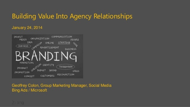 Building Value Into Agency Relationships January 24, 2014  Geoffrey Colon, Group Marketing Manager, Social Media Bing Ads ...