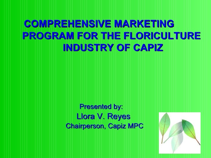 Presented by:   Llora V. Reyes Chairperson, Capiz MPC COMPREHENSIVE MARKETING    PROGRAM FOR THE FLORICULTURE    INDUSTRY ...