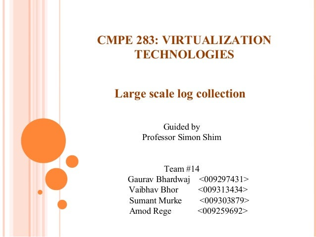 Large scale log collection Guided by Professor Simon Shim Team #14 Gaurav Bhardwaj <009297431> Vaibhav Bhor <009313434> Su...