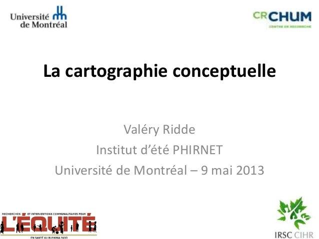 La cartographie conceptuelleValéry RiddeInstitut d'été PHIRNETUniversité de Montréal – 9 mai 2013