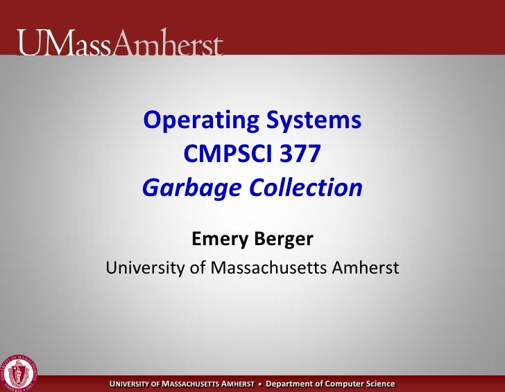 Operating Systems           CMPSCI 377        Garbage Collection                    Emery Berger University of Massachuset...