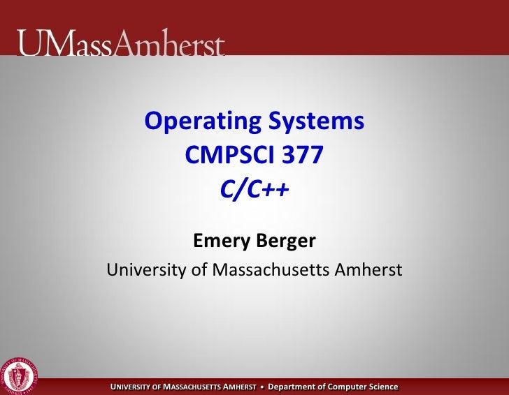 Operating Systems          CMPSCI 377             C/C++                    Emery Berger University of Massachusetts Amhers...