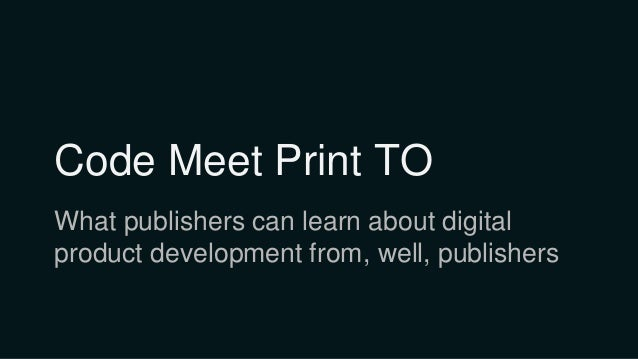 Code Meet Print TO What publishers can learn about digital product development from, well, publishers