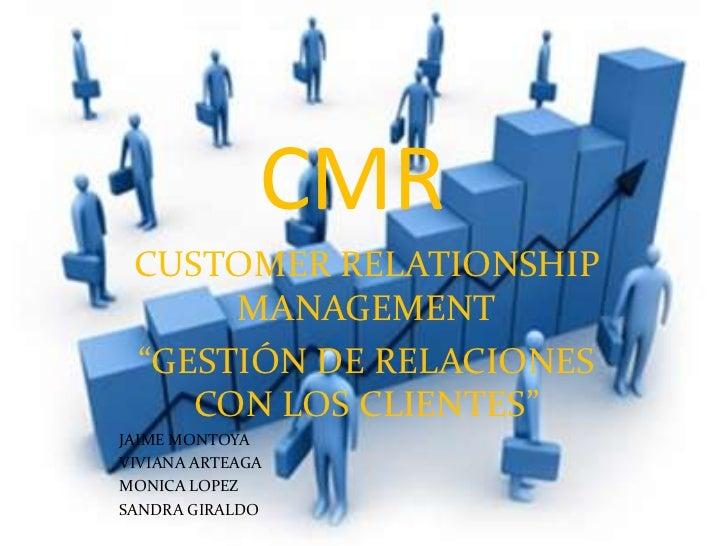 """CMR<br />CUSTOMER RELATIONSHIP MANAGEMENT<br />""""GESTIÓN DE RELACIONES CON LOS CLIENTES""""<br />JAIME MONTOYA<br />VIVIANA AR..."""