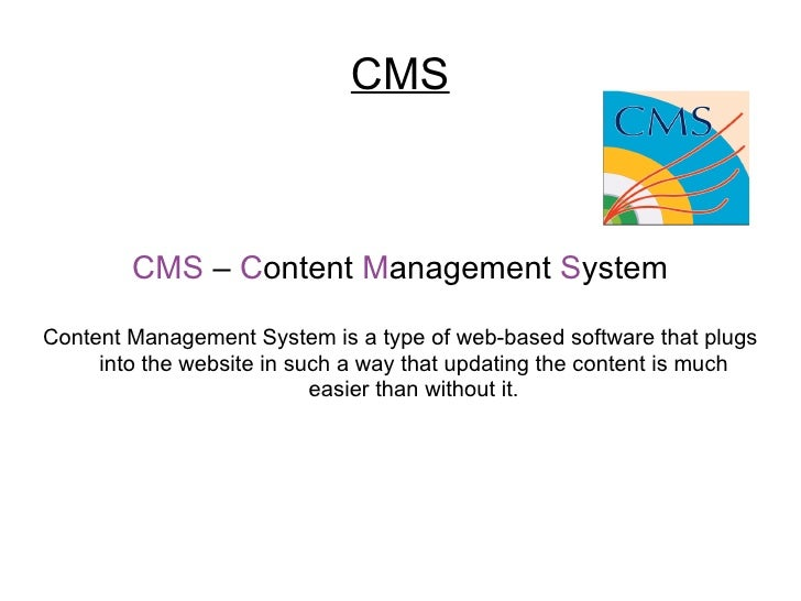 CMS CMS  –  C ontent  M anagement  S ystem Content Management System is a type of web-based software that plugs into the w...
