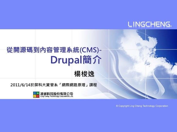 從開源碼到內容管理系統(CMS)-           Drupal簡介                   楊梭逸2011/6/14於屏科大資管系「網際網路原理」課程