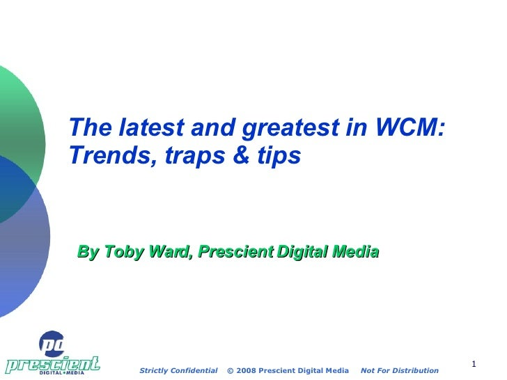 The latest and greatest in WCM: Trends, traps & tips   By Toby Ward, Prescient Digital Media