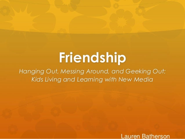 FriendshipHanging Out, Messing Around, and Geeking Out:   Kids Living and Learning with New Media                         ...