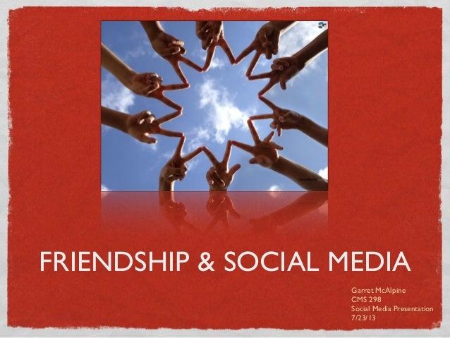 FRIENDSHIP & SOCIAL MEDIA Garret McAlpine CMS 298 Social Media Presentation 7/23/13