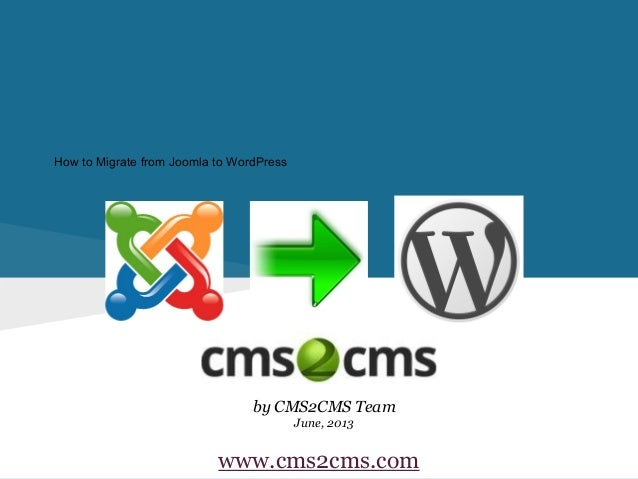 How to Migrate from Joomla to WordPressby CMS2CMS TeamJune, 2013www.cms2cms.com
