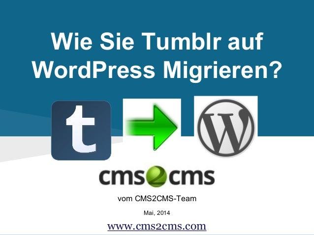 Wie Sie Tumblr auf WordPress Migrieren? vom CMS2CMS-Team Mai, 2014 www.cms2cms.com