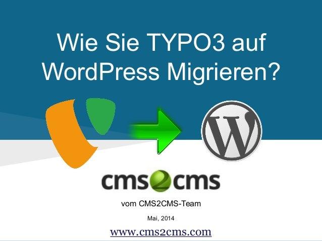 Wie Sie TYPO3 auf WordPress Migrieren? vom CMS2CMS-Team Mai, 2014 www.cms2cms.com