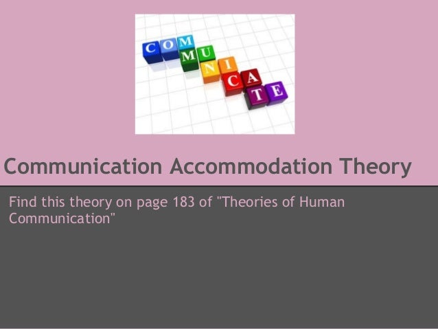 "Communication Accommodation TheoryFind this theory on page 183 of ""Theories of HumanCommunication"""