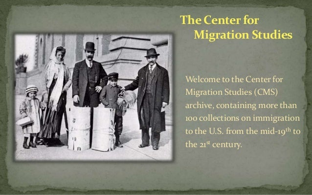 The Center for Migration Studies  Welcome to the Center for Migration Studies (CMS) archive, containing more than 100 coll...