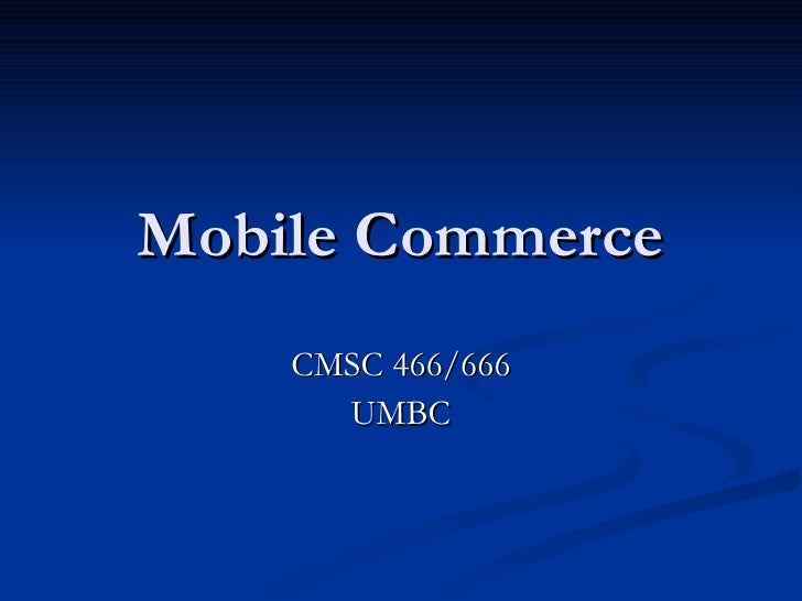 Mobile Commerce CMSC 466/666 UMBC
