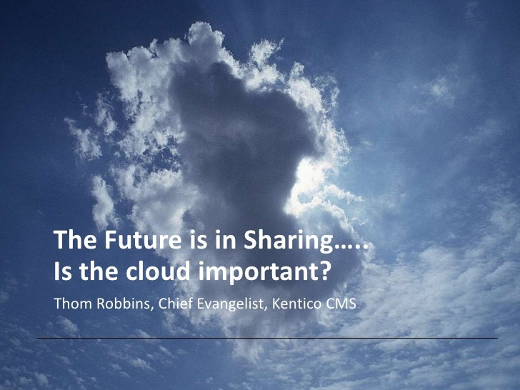 The Future is in Sharing…..Is the cloud important?Thom Robbins, Chief Evangelist, Kentico CMS