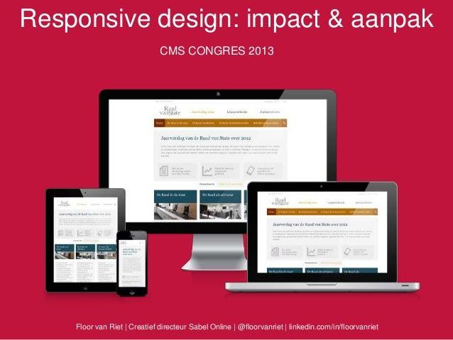 Responsive design: impact & aanpakCMS CONGRES 2013Floor van Riet   Creatief directeur Sabel Online   @floorvanriet   linke...