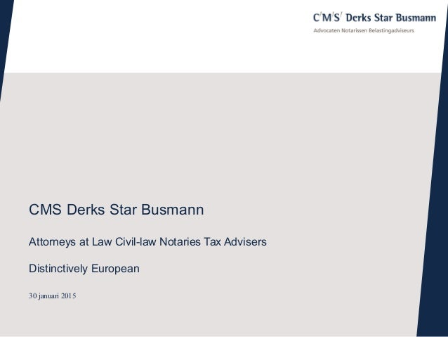 30 januari 2015 CMS Derks Star Busmann Attorneys at Law Civil-law Notaries Tax Advisers Distinctively European