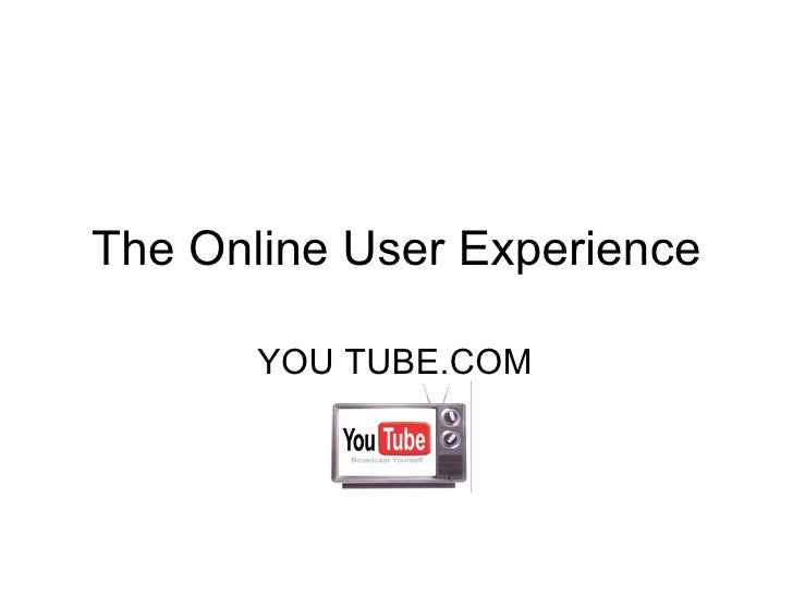 The Online User Experience YOU TUBE.COM