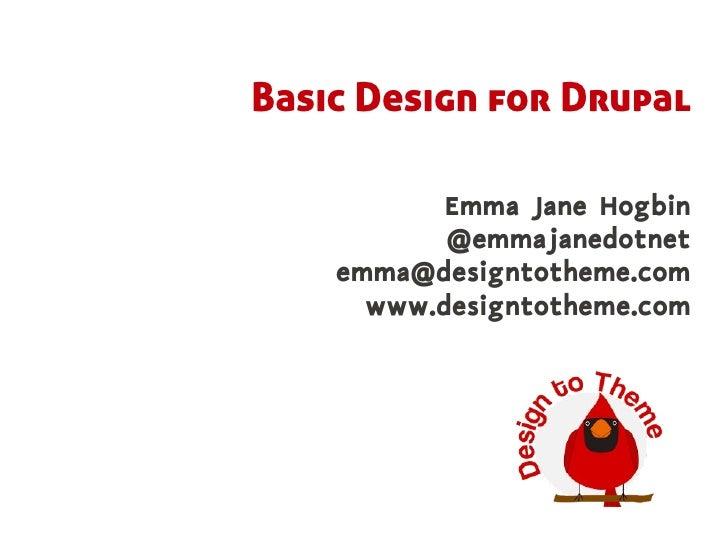 Basic Design for Drupal             Emma Jane Hogbin            @emmajanedotnet     emma@designtotheme.com       www.desig...
