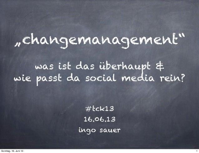 """""""changemanagement""""was ist das überhaupt &wie passt da social media rein?#tck1316.06.13ingo sauer1Sonntag, 16. Juni 13"""