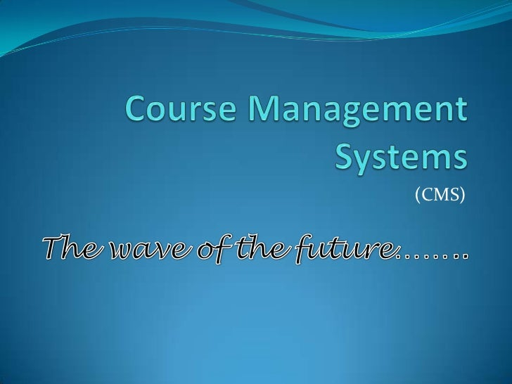 Course Management Systems<br />(CMS)<br />The wave of the future……..<br />