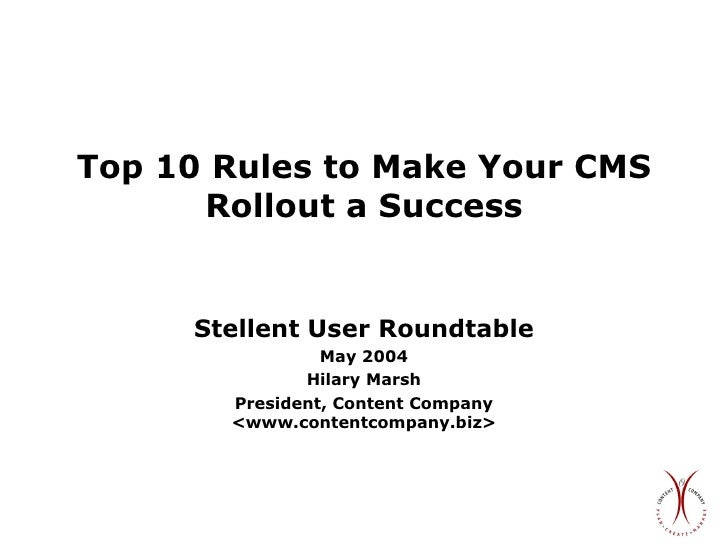 Top 10 Rules to Make Your CMS Rollout a Success Stellent User Roundtable May 2004 Hilary Marsh President, Content Company ...