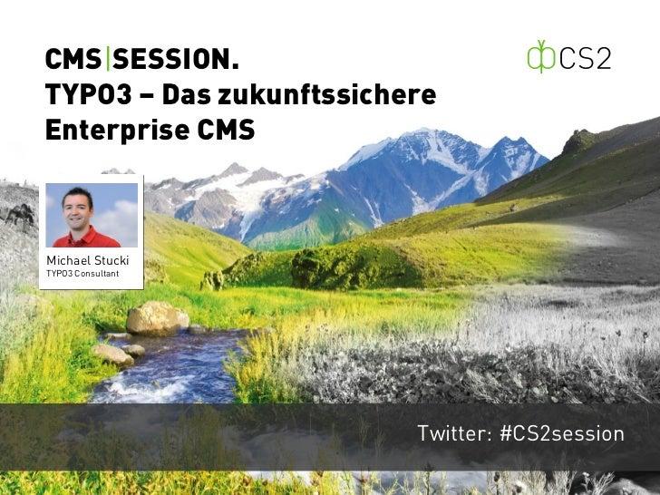 CMS|SESSION.TYPO3 – Das zukunftssichereEnterprise CMSMichael StuckiTYPO3 Consultant                         Twitter: #CS2s...