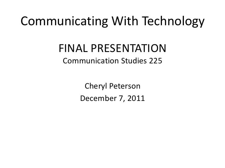 Communicating With Technology     FINAL PRESENTATION      Communication Studies 225           Cheryl Peterson          Dec...