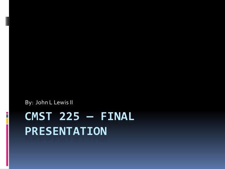 By: John L Lewis IICMST 225 — FINALPRESENTATION