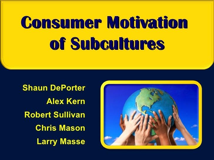 Consumer Motivation  of Subcultures Shaun DePorter Alex Kern Robert Sullivan Chris Mason Larry Masse